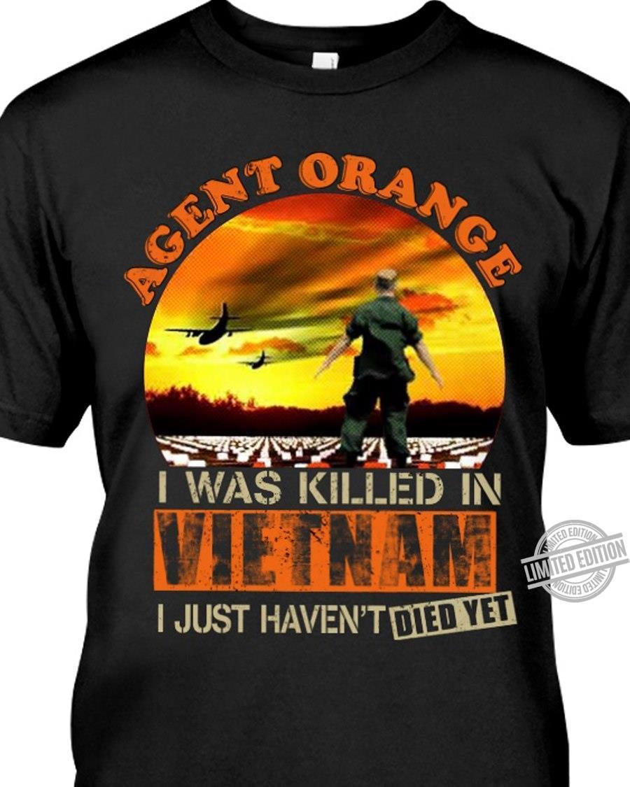 Agent Orange I Was Killed In Vietnam I Just Haven't Died Yet Shirt