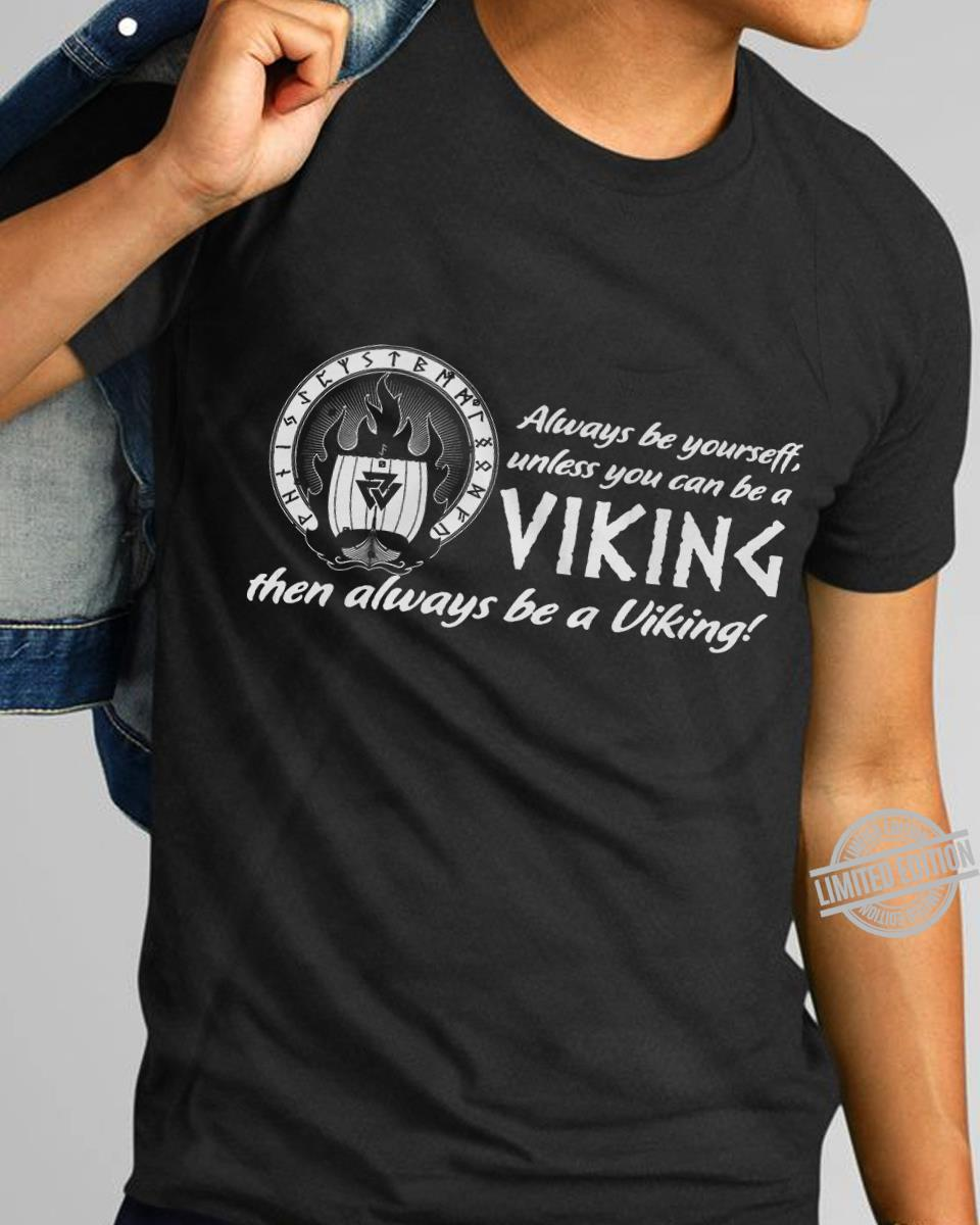 Always Be Yourself Unless You Can Be A Viking Then Always Be A Viking Shirt