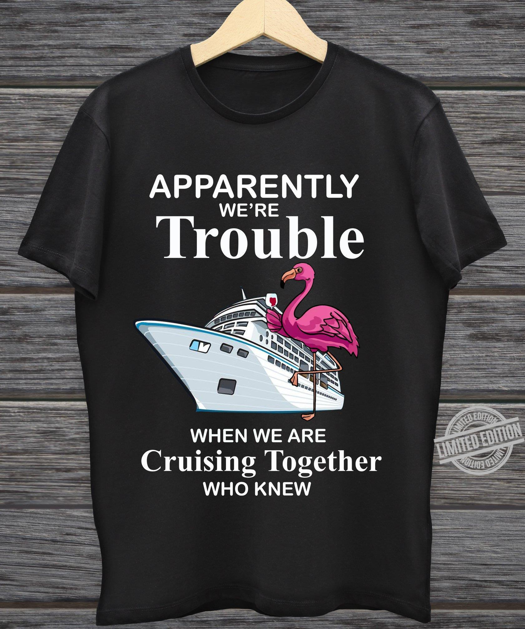 Apparently We're Trouble When We Are Cruising Together Who Knew Shirt