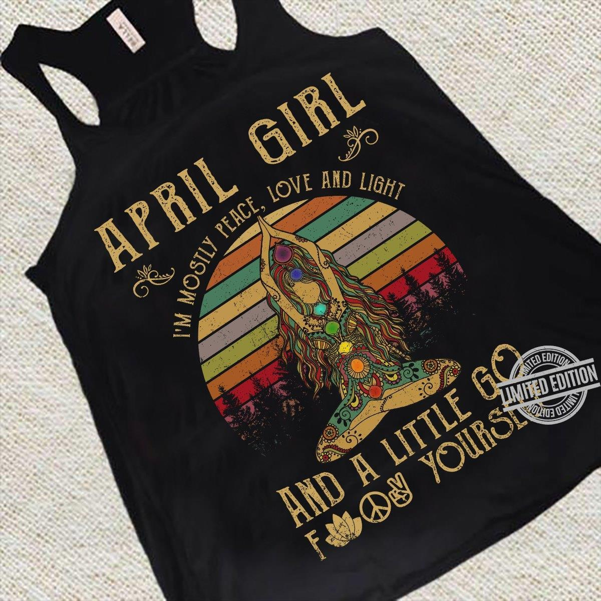 April Girl I'm Mosily Peace Love And Light And A Little Go Fuck Yourself Shirt
