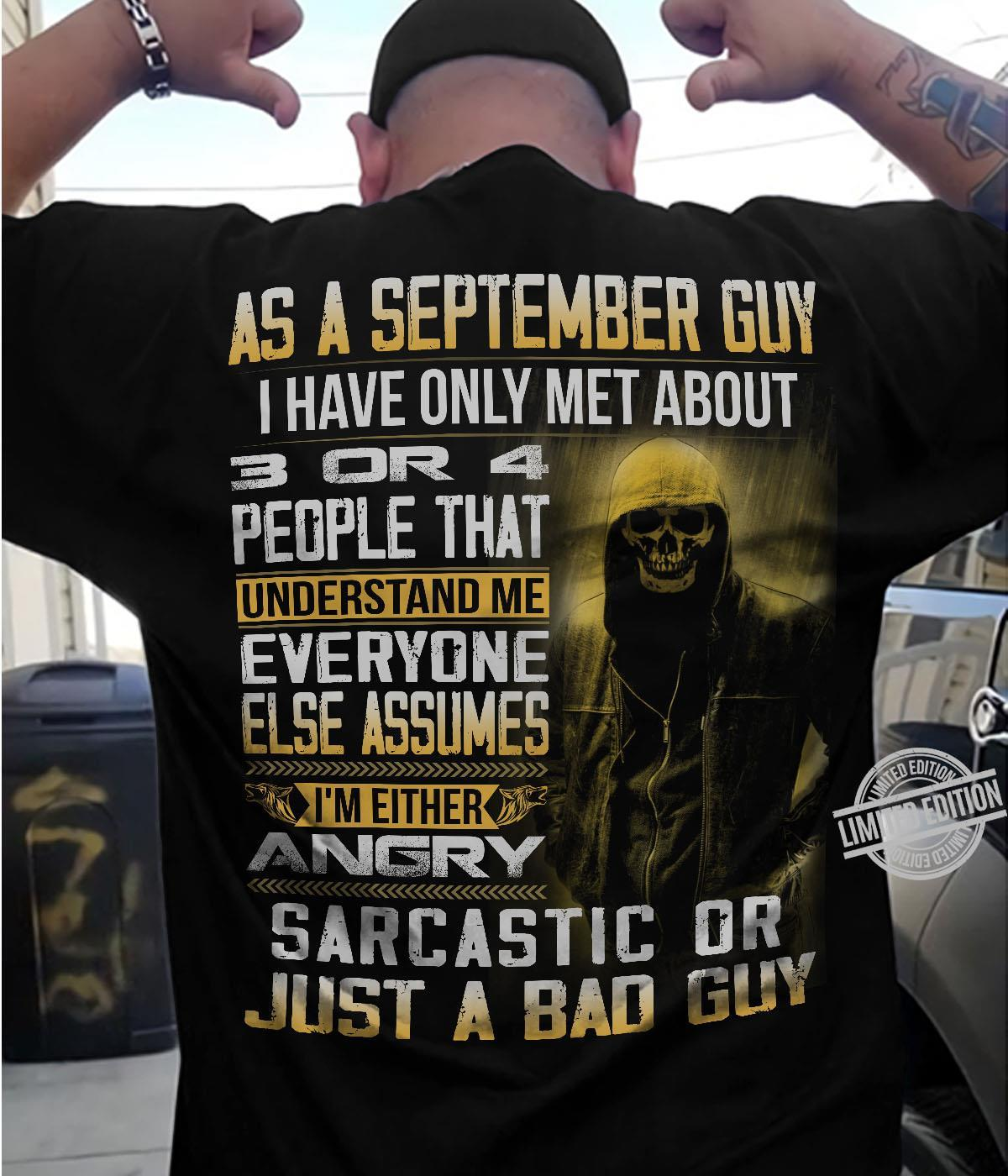 As A September Guy I Have Only Met About 3 Or 4 People That Understand Me Everyone Else Assumes I'm Either Angry Sarcastic Or Just A Bad Guy Shirt