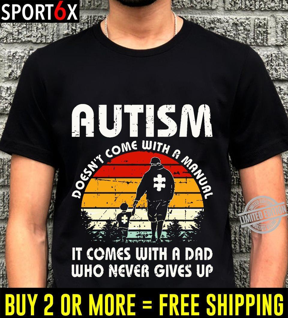 Autism Doesn't Come With A Manual It Come With A Dad Who Never Gives Up Shirt
