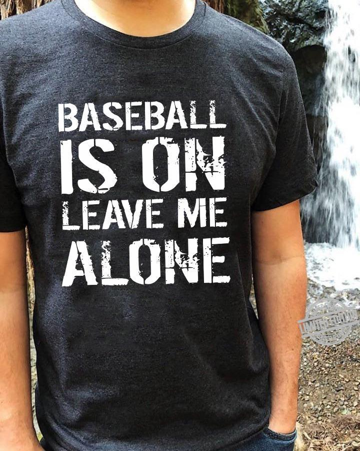 Baseball Is On Leave Me Alone Shirt