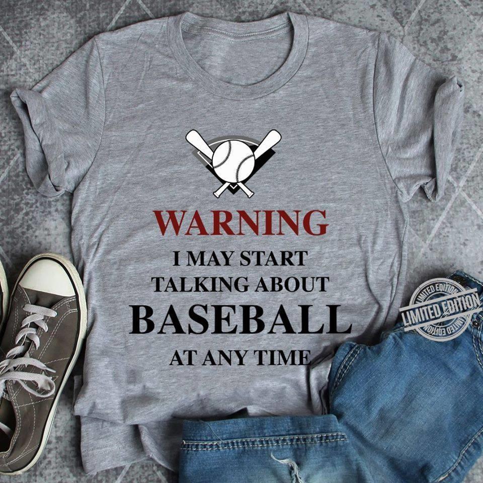 Baseball Warning I May Start Talking About Baseball At Any Time Shirt