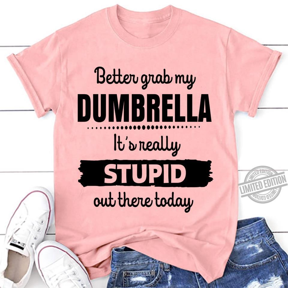 Better Grab My Dumbrella It's Really Stupid Out There Today Shirt